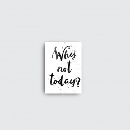 """Why not today? 20""""Wx28""""H"""
