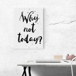 """Why not today? 11""""Wx16""""H"""